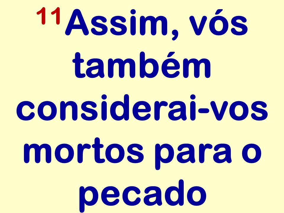 11 Assim, vós também considerai-vos mortos para o pecado