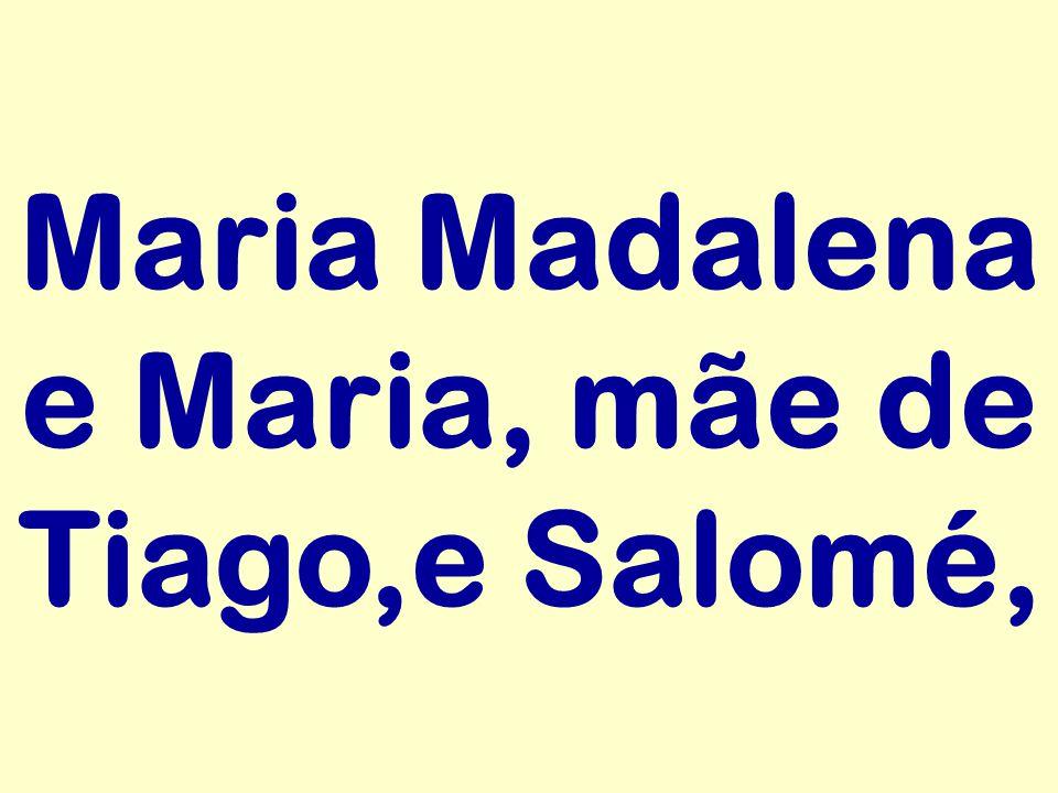 Maria Madalena e Maria, mãe de Tiago,e Salomé,