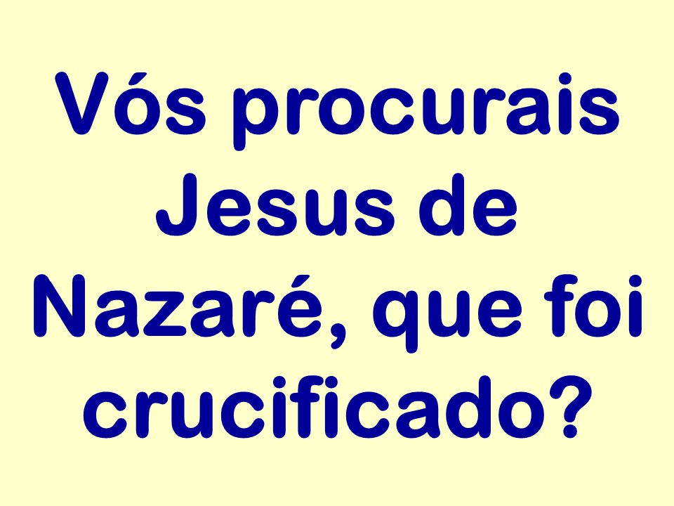 Vós procurais Jesus de Nazaré, que foi crucificado?