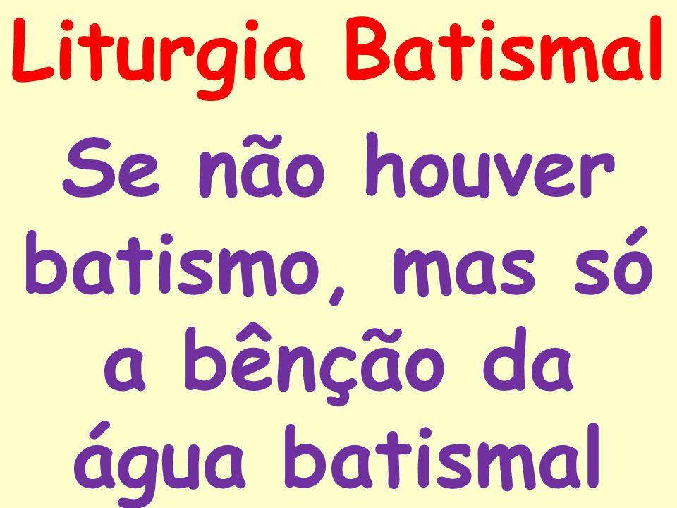 Liturgia Batismal Se não houver batismo, mas só a bênção da água batismal