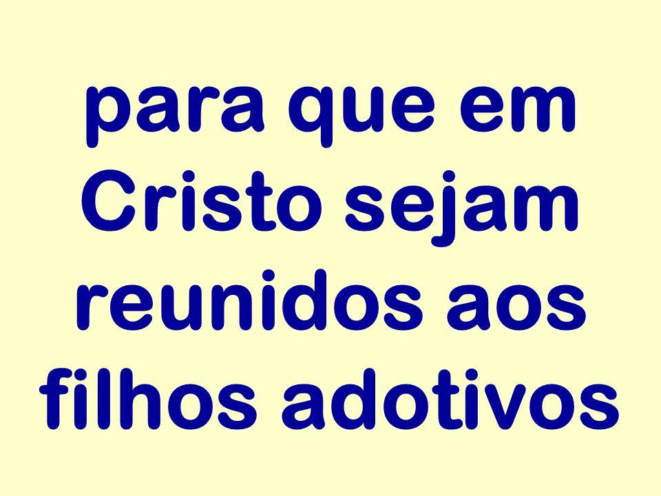 para que em Cristo sejam reunidos aos filhos adotivos