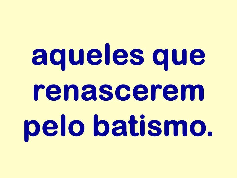 aqueles que renascerem pelo batismo.