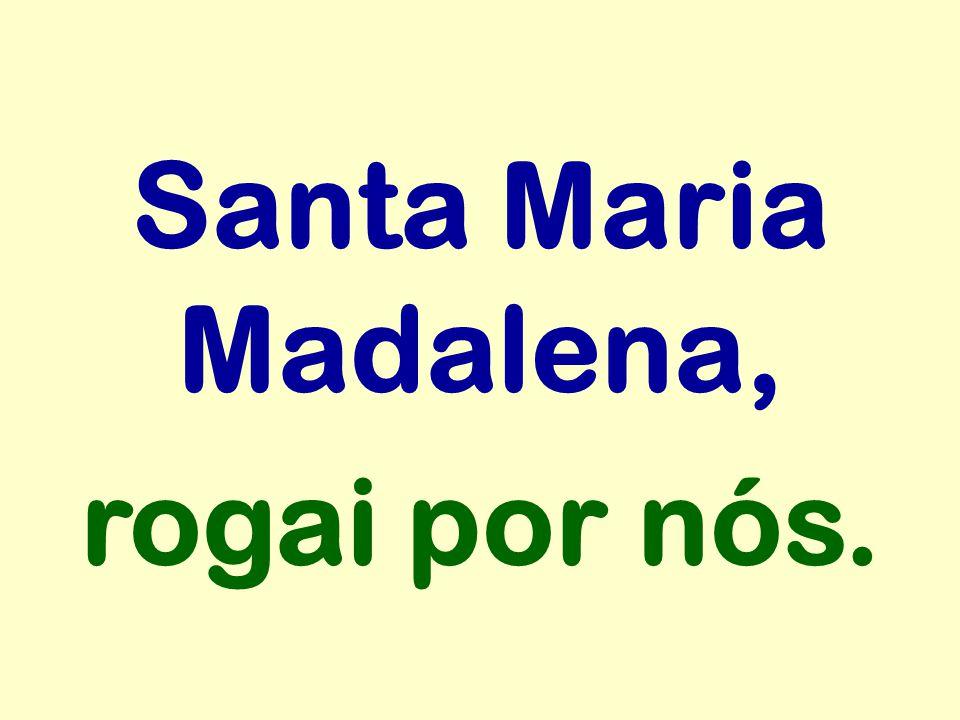 Santa Maria Madalena, rogai por nós.