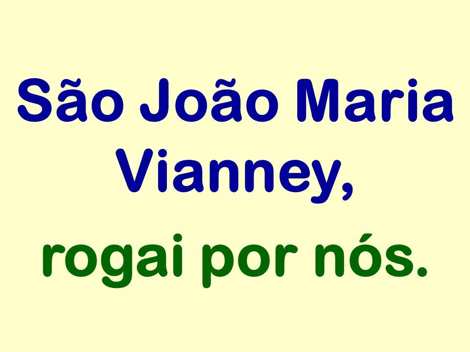 São João Maria Vianney, rogai por nós.