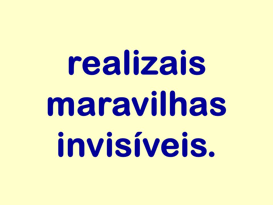 realizais maravilhas invisíveis.