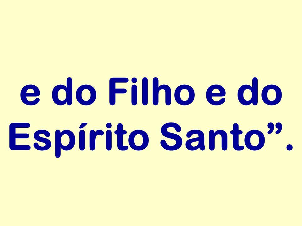 """e do Filho e do Espírito Santo""""."""