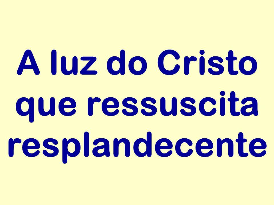 A luz do Cristo que ressuscita resplandecente