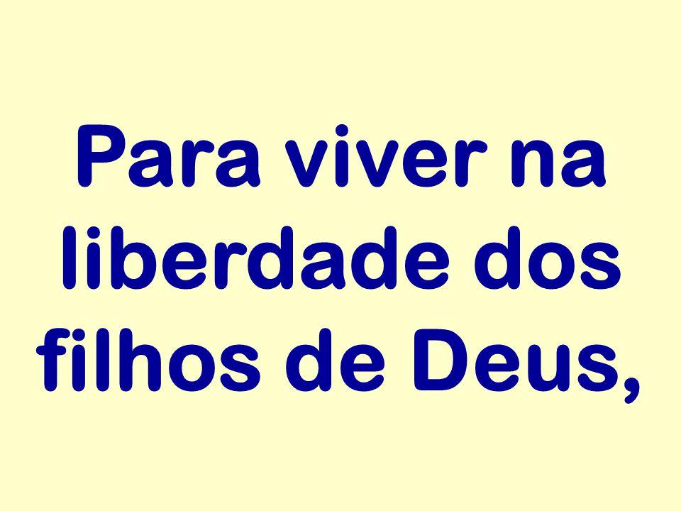 Para viver na liberdade dos filhos de Deus,
