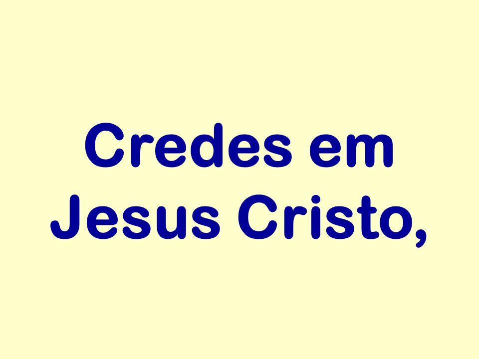 Credes em Jesus Cristo,