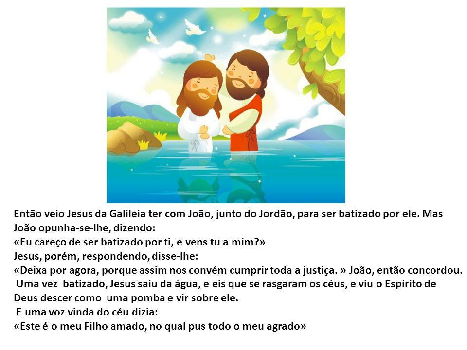 Então veio Jesus da Galileia ter com João, junto do Jordão, para ser batizado por ele. Mas João opunha-se-lhe, dizendo: «Eu careço de ser batizado por