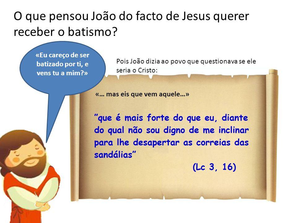 O que pensou João do facto de Jesus querer receber o batismo? «Eu careço de ser batizado por ti, e vens tu a mim?» Pois João dizia ao povo que questio
