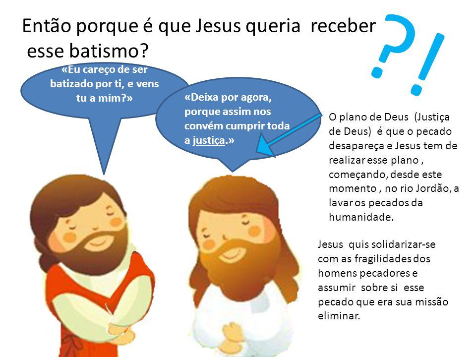 ?! «Eu careço de ser batizado por ti, e vens tu a mim?» «Deixa por agora, porque assim nos convém cumprir toda a justiça.» O plano de Deus (Justiça de