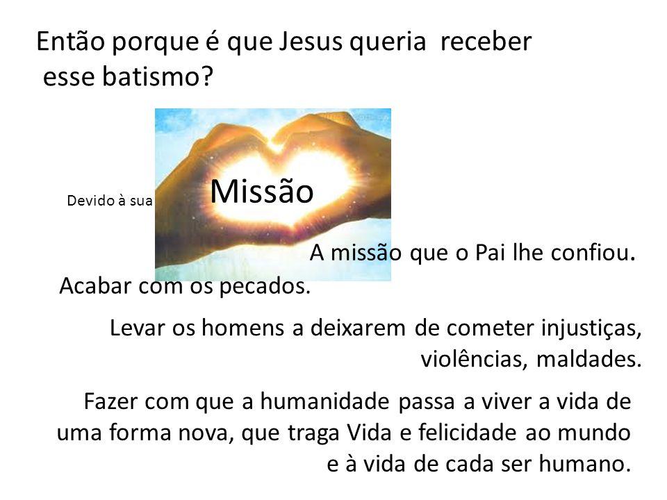 Então porque é que Jesus queria receber esse batismo? Devido à sua Missão A missão que o Pai lhe confiou. Acabar com os pecados. Levar os homens a dei