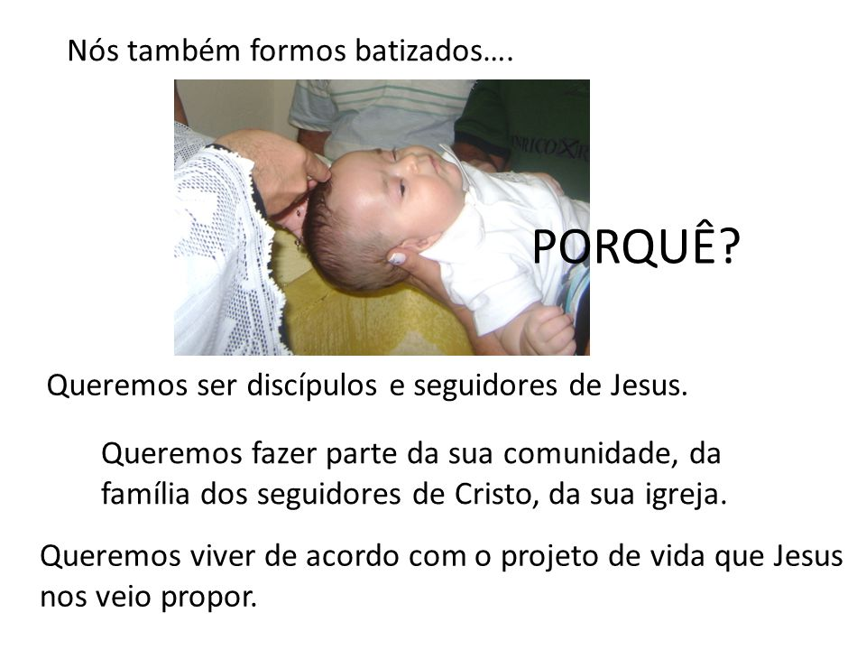 Nós também formos batizados…. PORQUÊ? Queremos ser discípulos e seguidores de Jesus. Queremos fazer parte da sua comunidade, da família dos seguidores