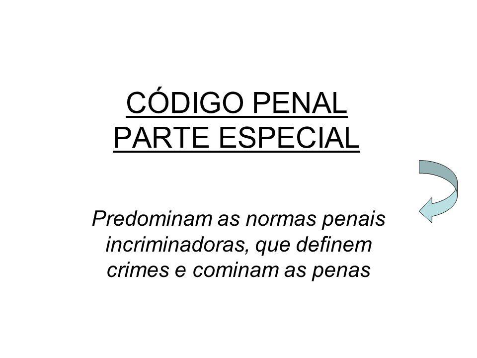 CÓDIGO PENAL PARTE ESPECIAL Predominam as normas penais incriminadoras, que definem crimes e cominam as penas