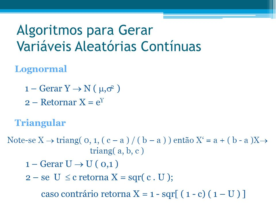 Algoritmos para Gerar Variáveis Aleatórias Contínuas Lognormal 1 – Gerar Y  N ( ,  2 ) 2 – Retornar X = e Y Triangular Note-se X  triang( 0, 1, (