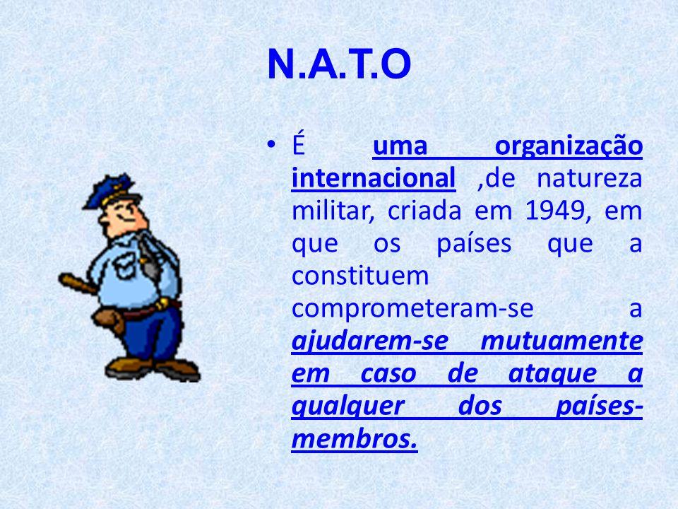 N.A.T.O • É uma organização internacional,de natureza militar, criada em 1949, em que os países que a constituem comprometeram-se a ajudarem-se mutuam