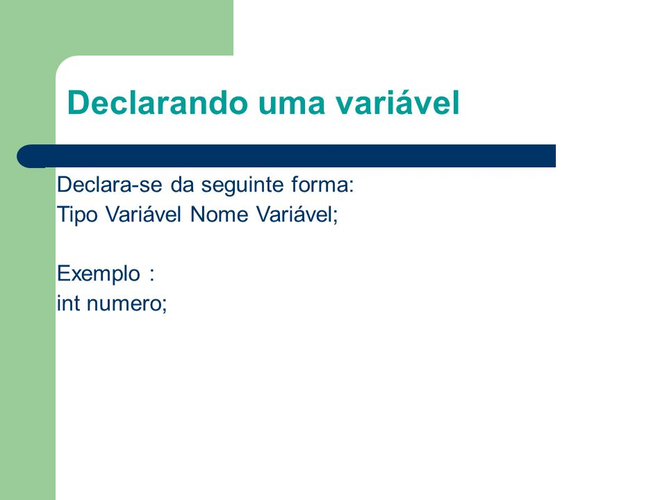 Declarando uma variável Declara-se da seguinte forma: Tipo Variável Nome Variável; Exemplo : int numero;