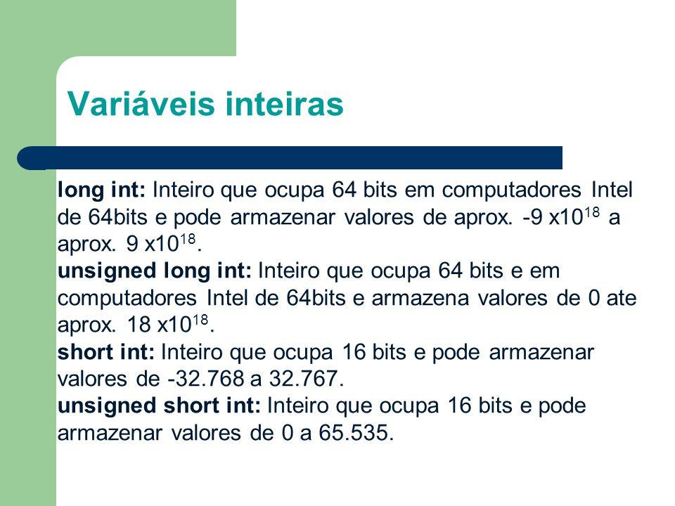 Variáveis inteiras long int: Inteiro que ocupa 64 bits em computadores Intel de 64bits e pode armazenar valores de aprox. -9 x10 18 a aprox. 9 x10 18.