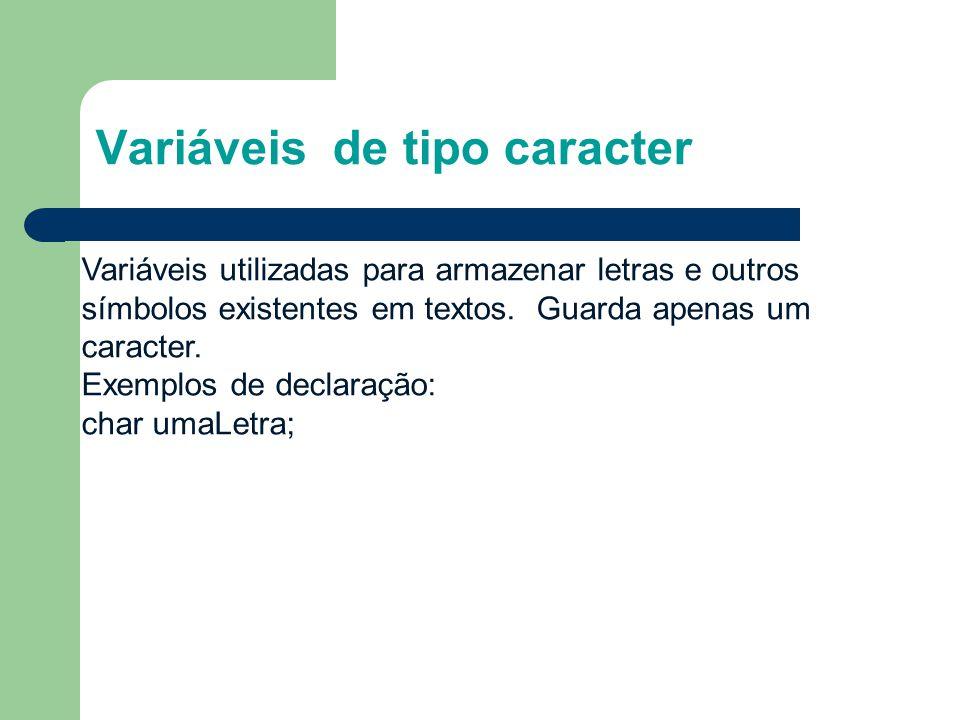 Variáveis de tipo caracter Variáveis utilizadas para armazenar letras e outros símbolos existentes em textos. Guarda apenas um caracter. Exemplos de d