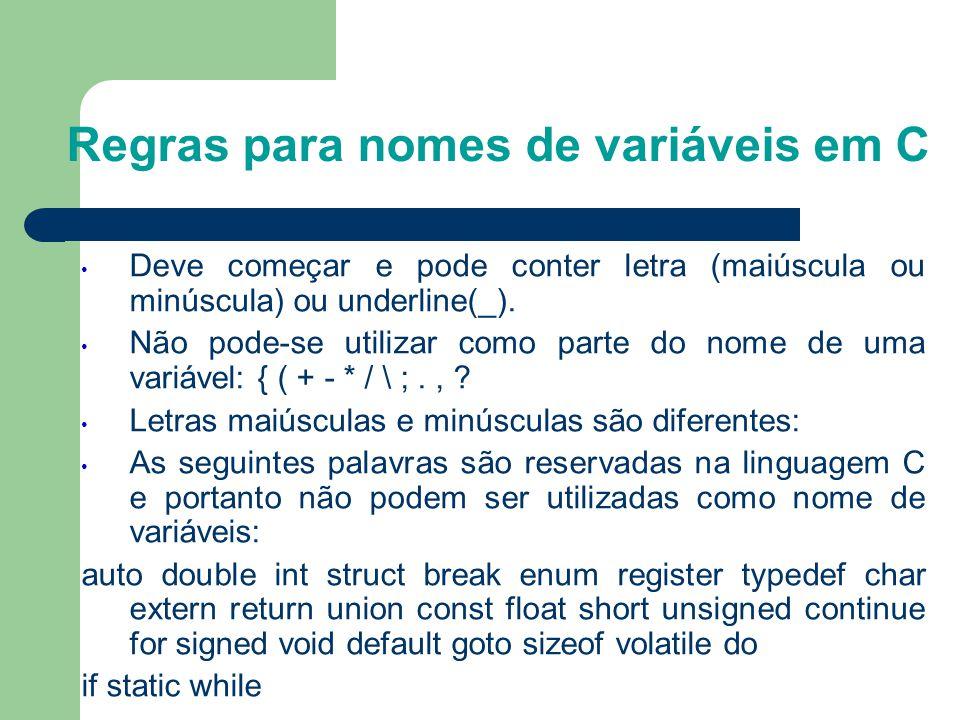 Regras para nomes de variáveis em C • Deve começar e pode conter letra (maiúscula ou minúscula) ou underline(_). • Não pode-se utilizar como parte do