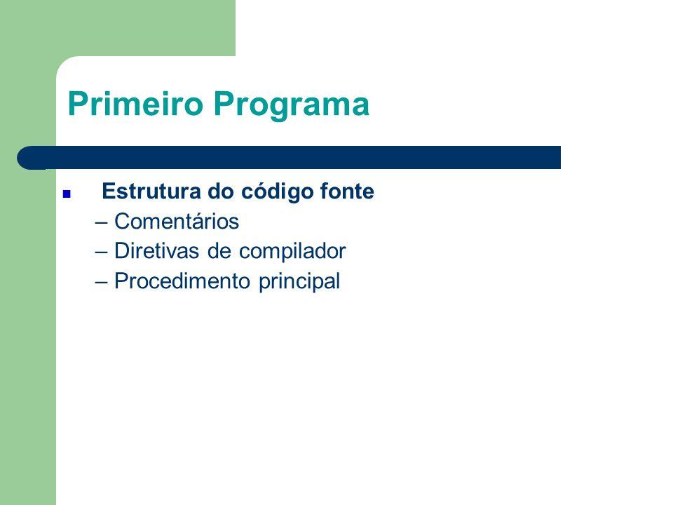 Primeiro Programa  Estrutura do código fonte – Comentários – Diretivas de compilador – Procedimento principal