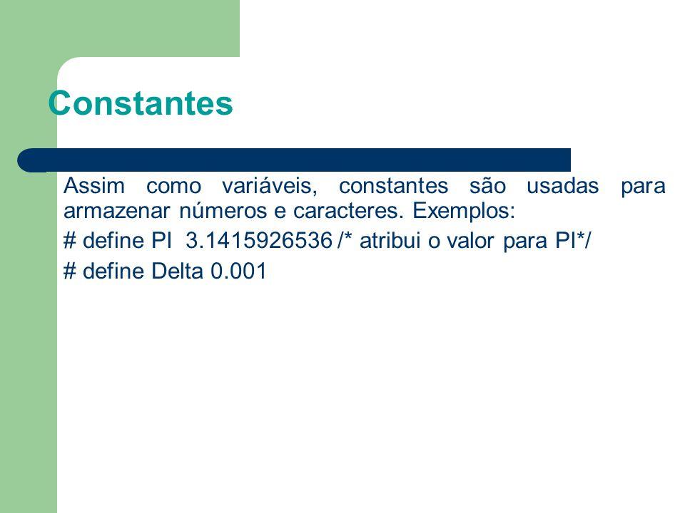 Constantes Assim como variáveis, constantes são usadas para armazenar números e caracteres. Exemplos: # define PI 3.1415926536 /* atribui o valor para