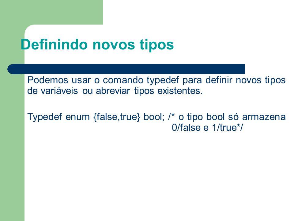 Definindo novos tipos Podemos usar o comando typedef para definir novos tipos de variáveis ou abreviar tipos existentes. Typedef enum {false,true} boo
