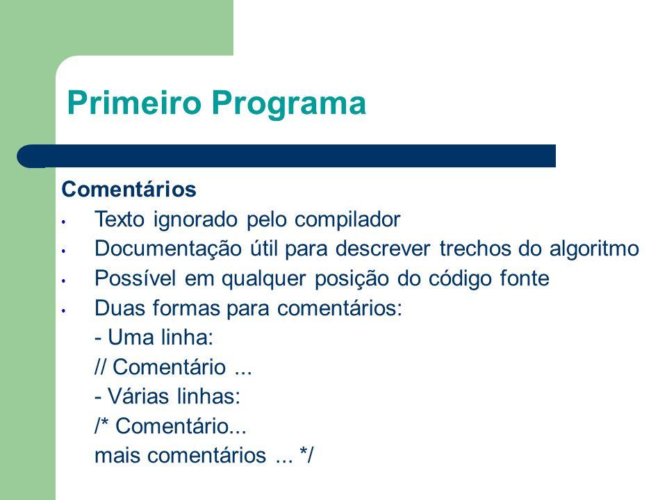 Primeiro Programa Comentários • Texto ignorado pelo compilador • Documentação útil para descrever trechos do algoritmo • Possível em qualquer posição