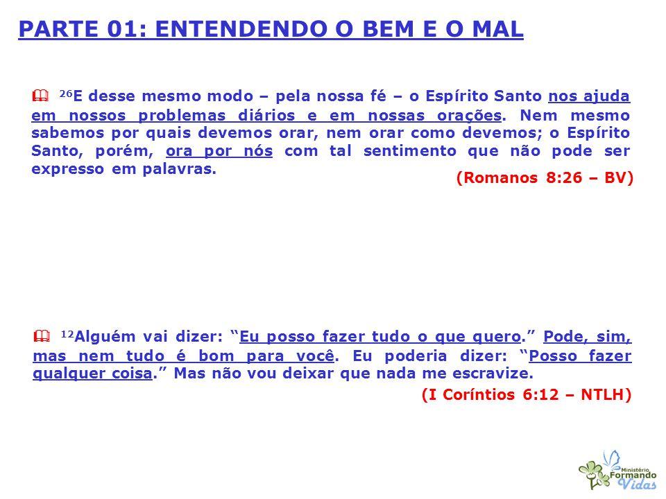 PARTE 01: ENTENDENDO O BEM E O MAL  26 E desse mesmo modo – pela nossa fé – o Espírito Santo nos ajuda em nossos problemas diários e em nossas oraçõe