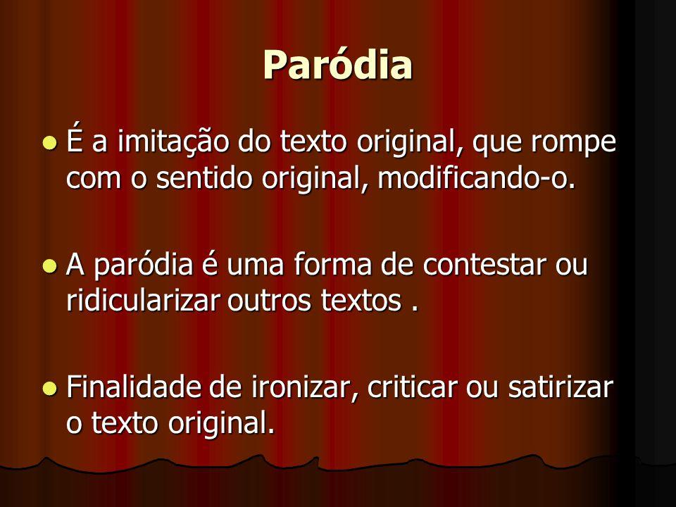 Paródia  É a imitação do texto original, que rompe com o sentido original, modificando-o.  A paródia é uma forma de contestar ou ridicularizar outro