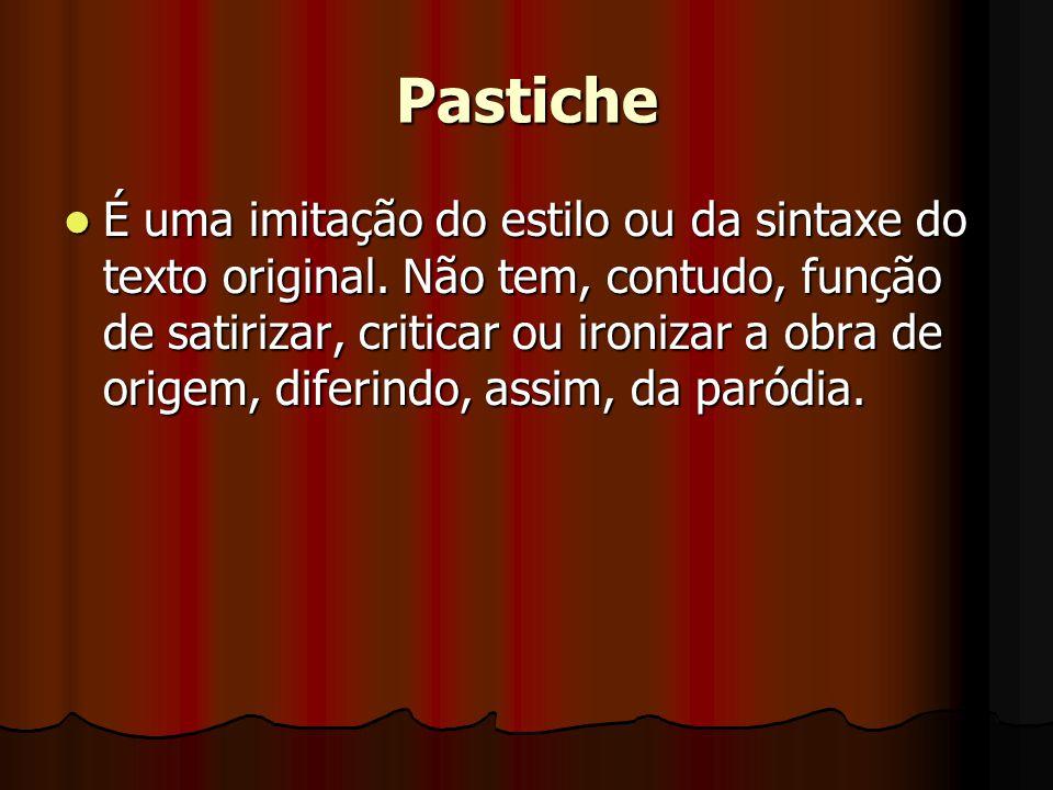 Pastiche  É uma imitação do estilo ou da sintaxe do texto original. Não tem, contudo, função de satirizar, criticar ou ironizar a obra de origem, dif