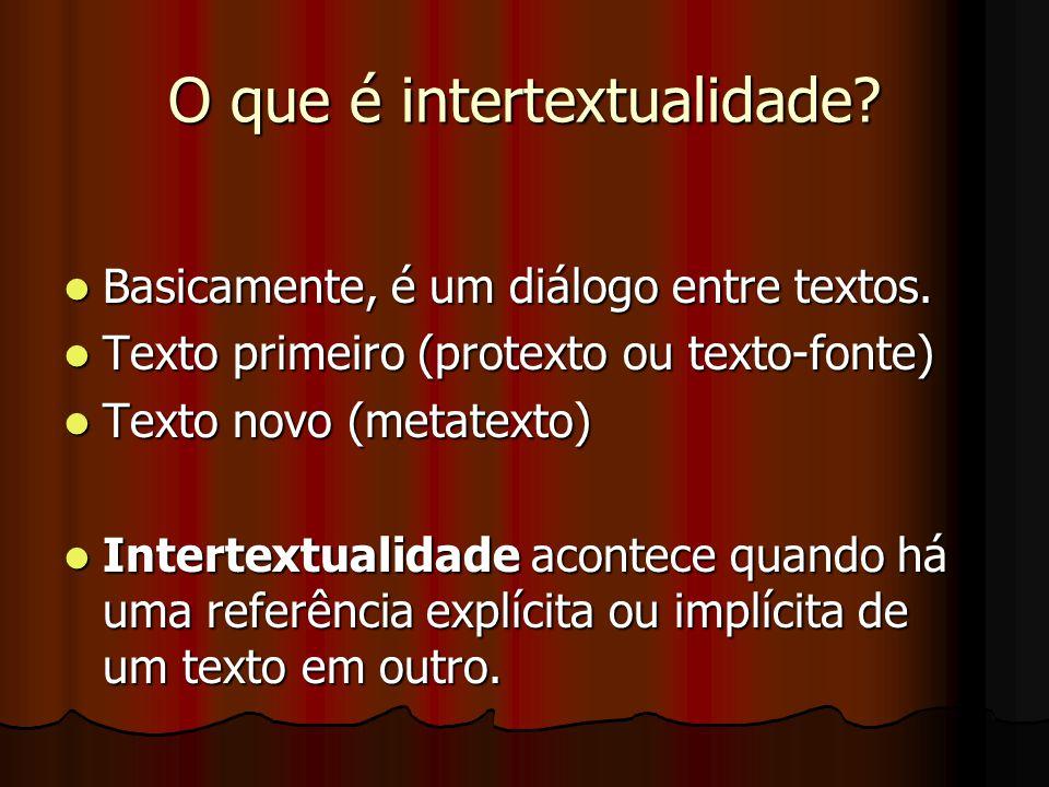 O que é intertextualidade?  Basicamente, é um diálogo entre textos.  Texto primeiro (protexto ou texto-fonte)  Texto novo (metatexto)  Intertextua