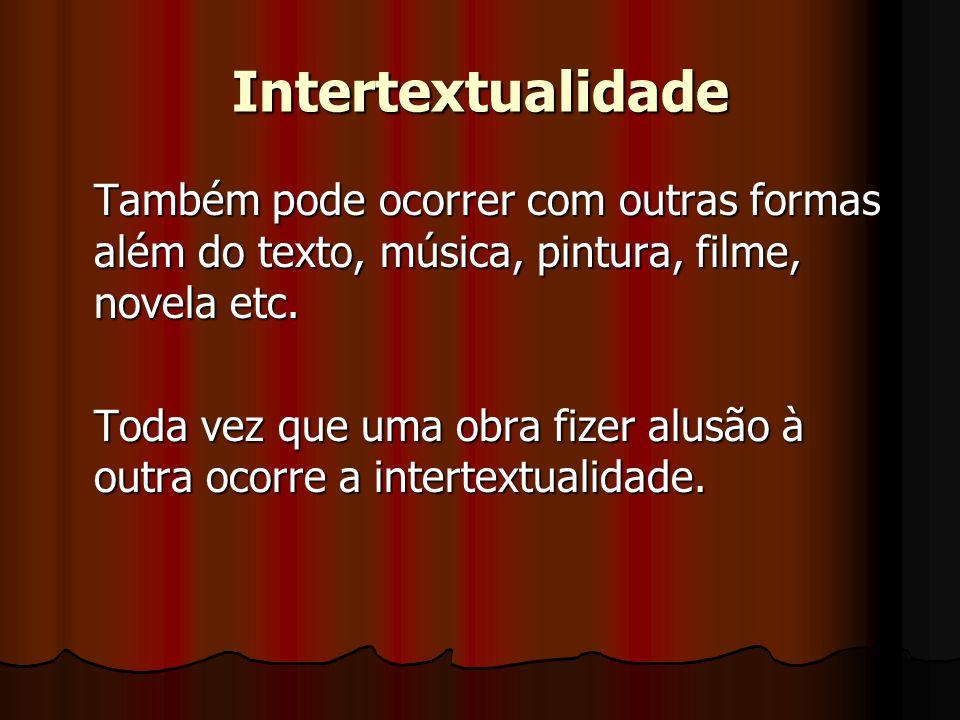 Intertextualidade Também pode ocorrer com outras formas além do texto, música, pintura, filme, novela etc. Toda vez que uma obra fizer alusão à outra