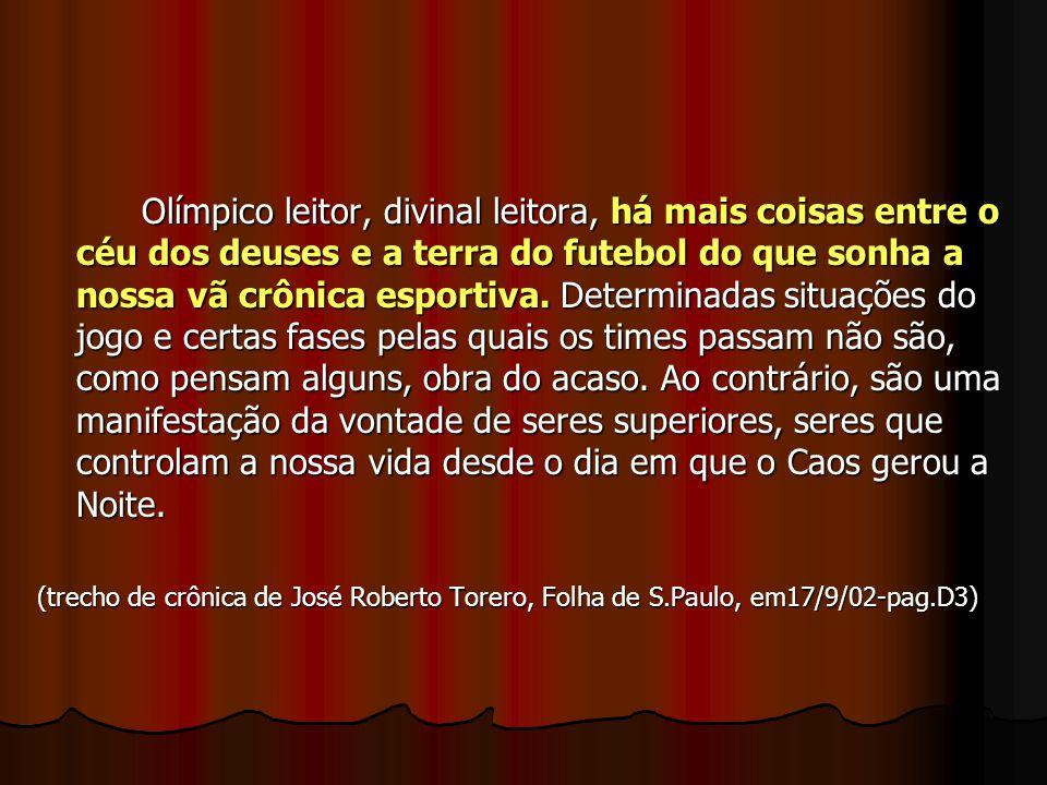 Olímpico leitor, divinal leitora, há mais coisas entre o céu dos deuses e a terra do futebol do que sonha a nossa vã crônica esportiva. Determinadas s