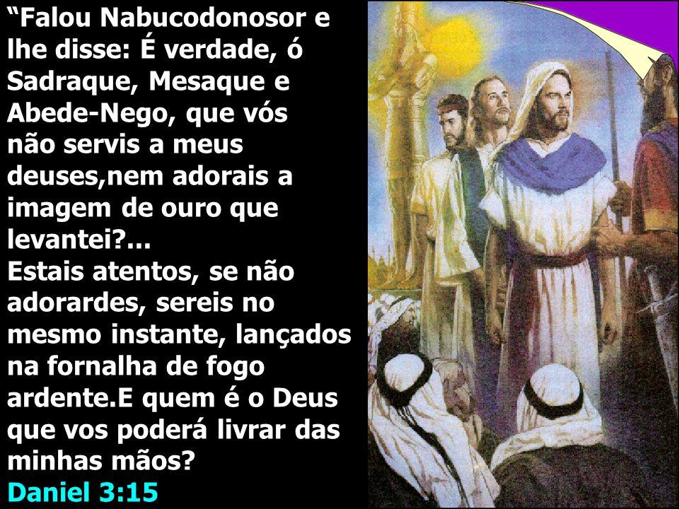 """""""Falou Nabucodonosor e lhe disse: É verdade, ó Sadraque, Mesaque e Abede-Nego, que vós não servis a meus deuses,nem adorais a imagem de ouro que levan"""