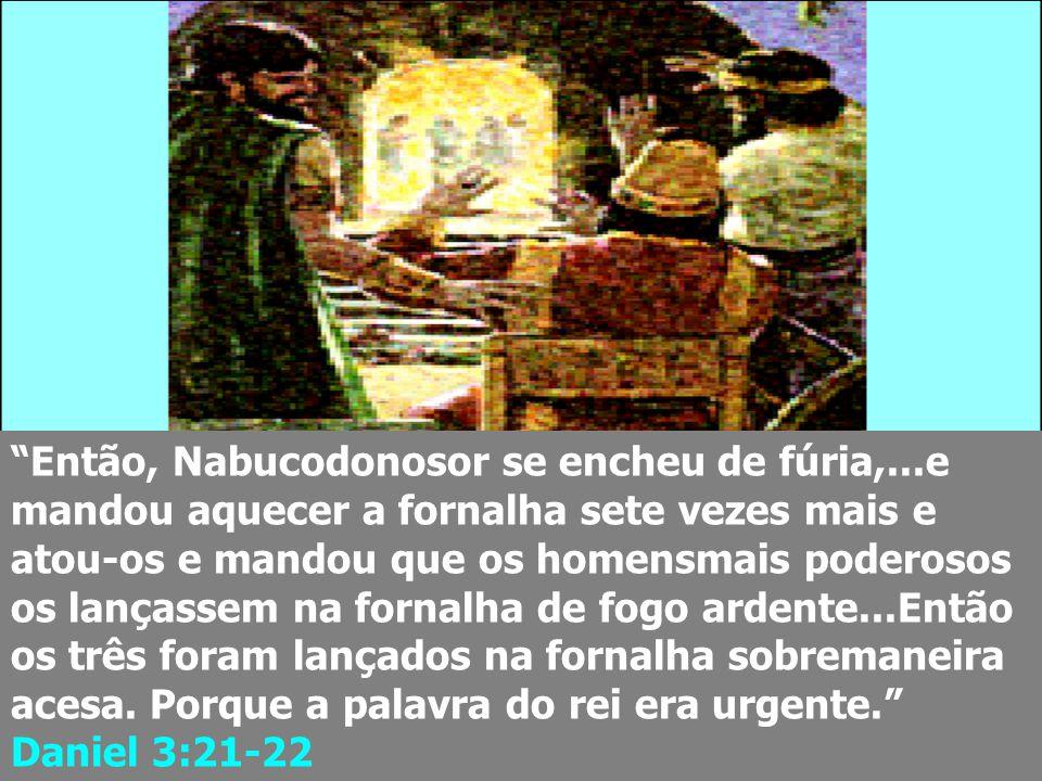 """""""Então, Nabucodonosor se encheu de fúria,...e mandou aquecer a fornalha sete vezes mais e atou-os e mandou que os homensmais poderosos os lançassem na"""