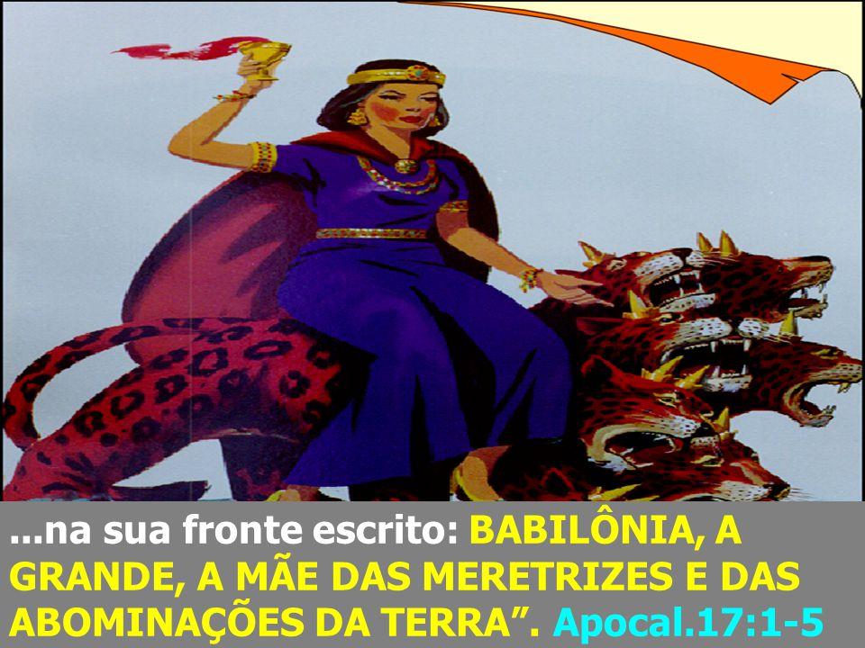 """...na sua fronte escrito: BABILÔNIA, A GRANDE, A MÃE DAS MERETRIZES E DAS ABOMINAÇÕES DA TERRA"""". Apocal.17:1-5"""