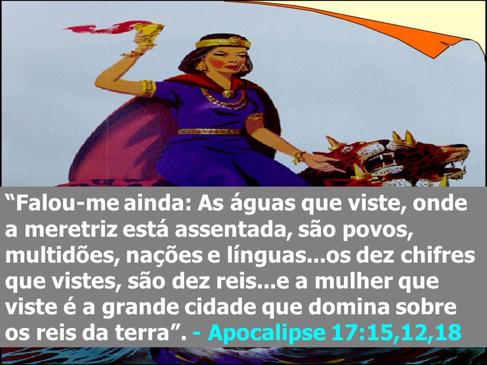 """""""Falou-me ainda: As águas que viste, onde a meretriz está assentada, são povos, multidões, nações e línguas...os dez chifres que vistes, são dez reis."""