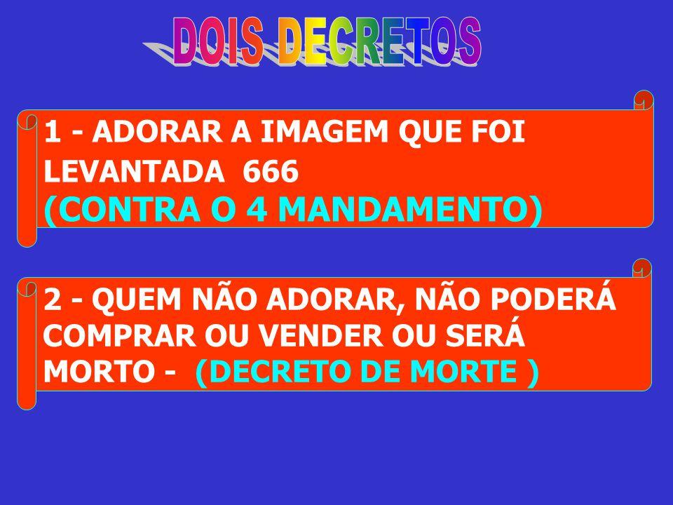 1 - ADORAR A IMAGEM QUE FOI LEVANTADA 666 (CONTRA O 4 MANDAMENTO) 2 - QUEM NÃO ADORAR, NÃO PODERÁ COMPRAR OU VENDER OU SERÁ MORTO - (DECRETO DE MORTE
