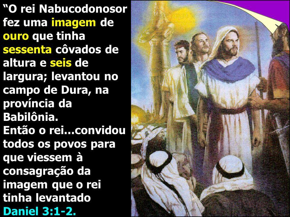 """""""O rei Nabucodonosor fez uma imagem de ouro que tinha sessenta côvados de altura e seis de largura; levantou no campo de Dura, na província da Babilôn"""