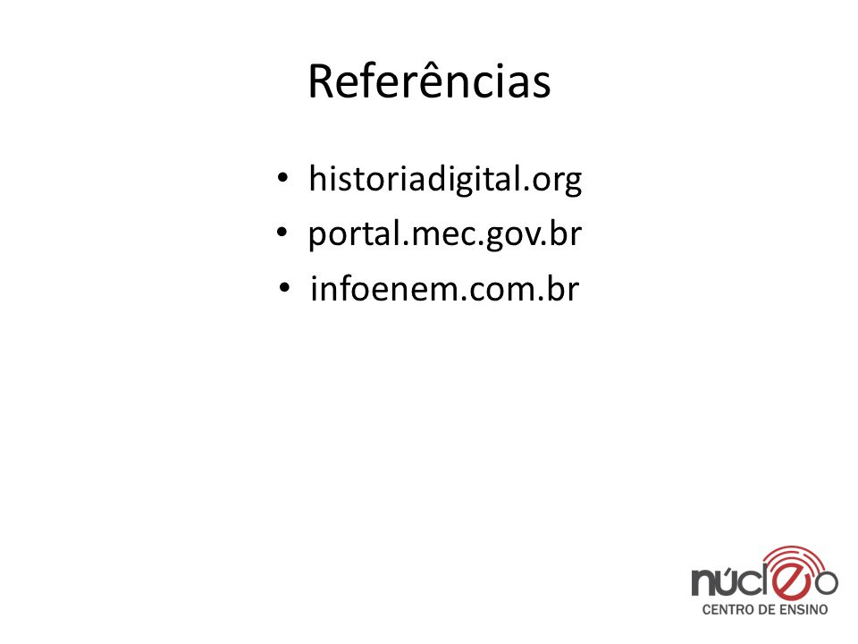 Referências • historiadigital.org • portal.mec.gov.br • infoenem.com.br