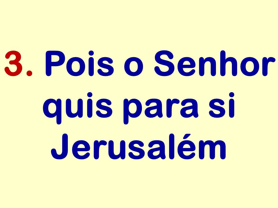 3. Pois o Senhor quis para si Jerusalém