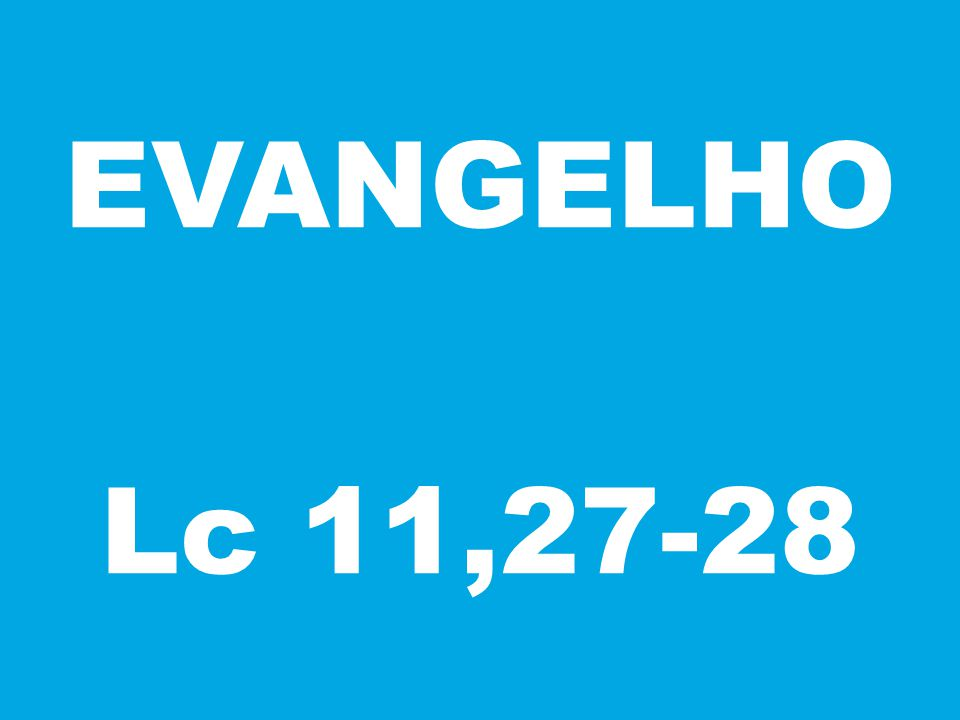 EVANGELHO Lc 11,27-28