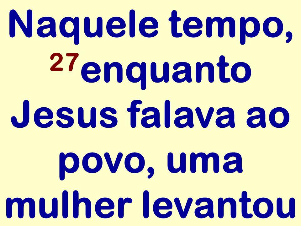Naquele tempo, 27 enquanto Jesus falava ao povo, uma mulher levantou