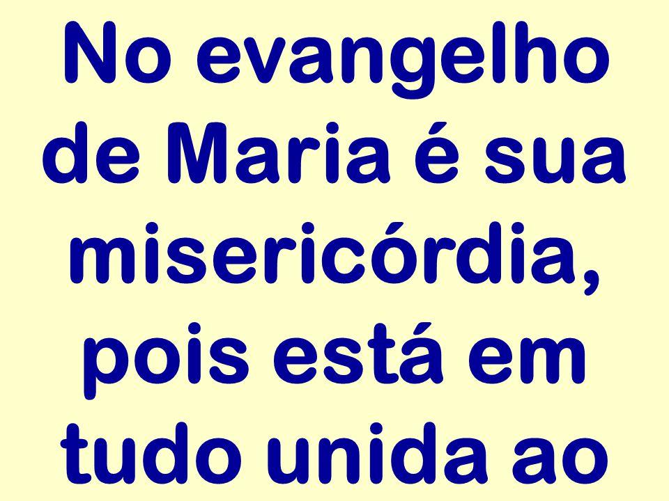 No evangelho de Maria é sua misericórdia, pois está em tudo unida ao