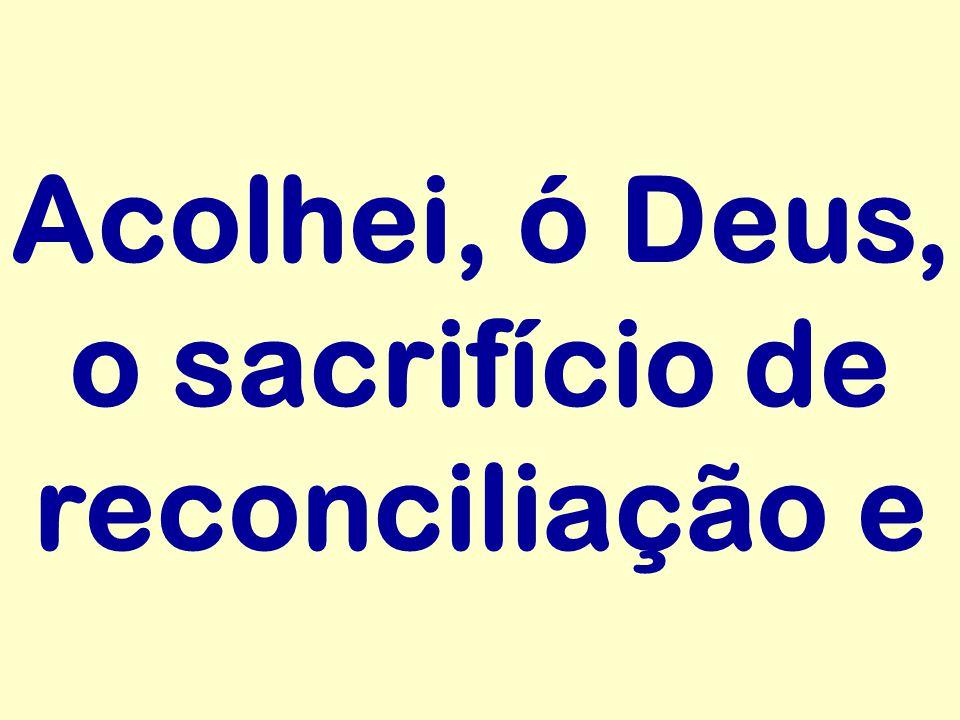 Acolhei, ó Deus, o sacrifício de reconciliação e