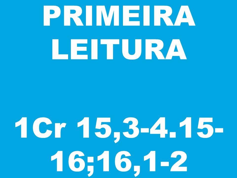 PRIMEIRA LEITURA 1Cr 15,3-4.15- 16;16,1-2