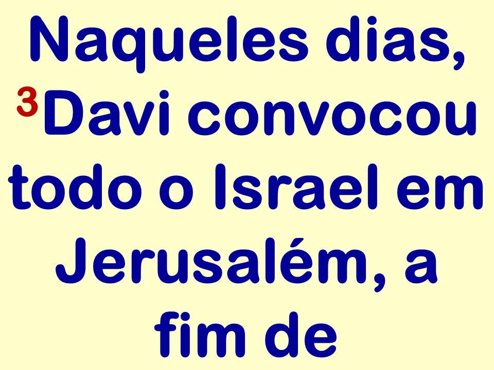 Naqueles dias, 3 Davi convocou todo o Israel em Jerusalém, a fim de