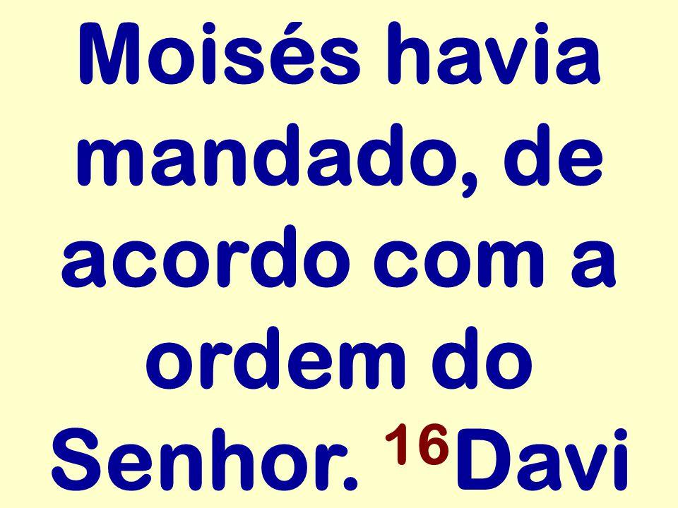 Moisés havia mandado, de acordo com a ordem do Senhor. 16 Davi